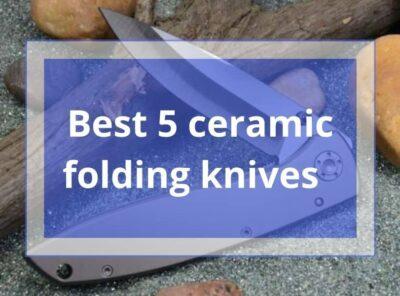 The 5 Best Ceramic Folding Knife /Pocket Knife Review 2021