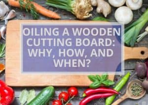 OILING A WOODEN CUTTING BOARD: WHY, HOW, AND WHEN?
