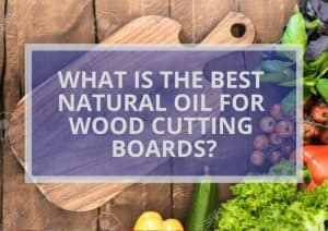 WHAT IS THE BEST NATURAL OIL FOR WOOD CUTTING BOARDS?
