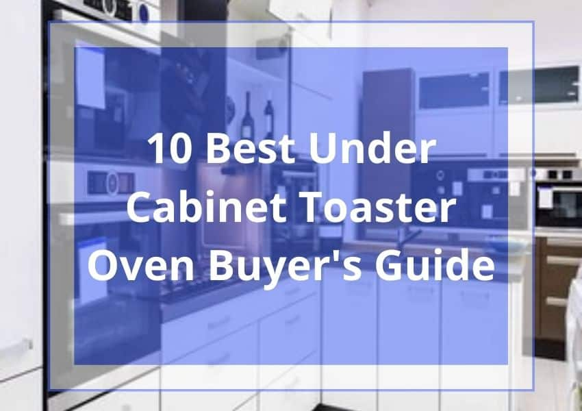 10 Best Under Cabinet Toaster Oven 2021 Buyer's Guide