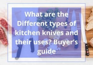 What are the Different types of kitchen knives and their uses? Buyer's guide